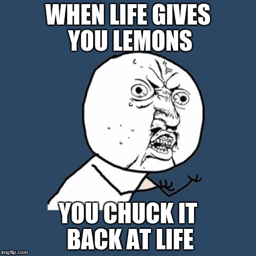 Harsh  | WHEN LIFE GIVES YOU LEMONS YOU CHUCK IT BACK AT LIFE | image tagged in memes,y u no | made w/ Imgflip meme maker