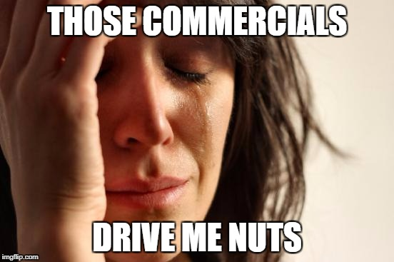 First World Problems Meme | THOSE COMMERCIALS DRIVE ME NUTS | image tagged in memes,first world problems | made w/ Imgflip meme maker