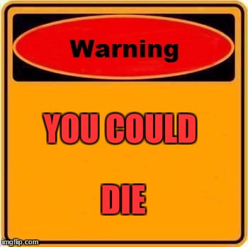 Warning Sign Meme | YOU COULD DIE | image tagged in memes,warning sign | made w/ Imgflip meme maker