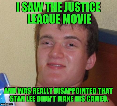 It was marvelous still. | I SAW THE JUSTICE LEAGUE MOVIE AND WAS REALLY DISAPPOINTED THAT STAN LEE DIDN'T MAKE HIS CAMEO. | image tagged in memes,10 guy,dceu,dc comics,justice league,stan lee | made w/ Imgflip meme maker