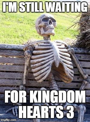I'M STILL WAITING FOR KINGDOM HEARTS 3 | image tagged in memes,waiting skeleton | made w/ Imgflip meme maker