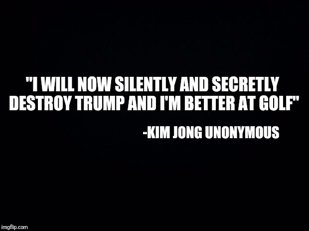 "Anonymous meme week | ""I WILL NOW SILENTLY AND SECRETLY DESTROY TRUMP AND I'M BETTER AT GOLF""  -KIM JONG UNONYMOUS 