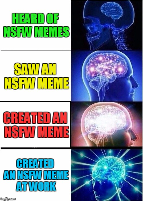 Expanding Brain Meme | HEARD OF NSFW MEMES SAW AN NSFW MEME CREATED AN NSFW MEME CREATED AN NSFW MEME AT WORK | image tagged in memes,expanding brain | made w/ Imgflip meme maker