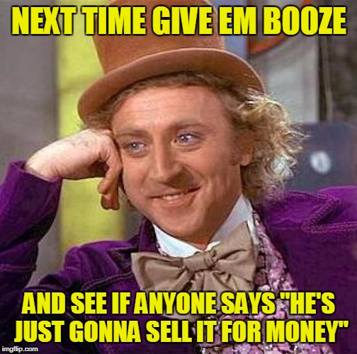 "Creepy Condescending Wonka Meme | NEXT TIME GIVE EM BOOZE AND SEE IF ANYONE SAYS ""HE'S JUST GONNA SELL IT FOR MONEY"" 
