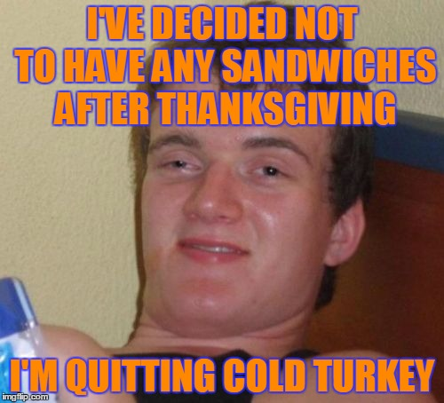Quitting Cold Turkey | I'VE DECIDED NOT TO HAVE ANY SANDWICHES AFTER THANKSGIVING I'M QUITTING COLD TURKEY | image tagged in memes,10 guy,leftovers,bad pun,thanksgiving,thanksgiving memes | made w/ Imgflip meme maker