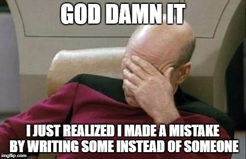 Captain Picard Facepalm Meme | GO***AMN IT I JUST REALIZED I MADE A MISTAKE BY WRITING SOME INSTEAD OF SOMEONE | image tagged in memes,captain picard facepalm | made w/ Imgflip meme maker