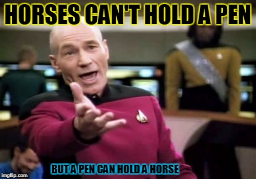 Picard Wtf Meme | HORSES CAN'T HOLD A PEN BUT A PEN CAN HOLD A HORSE | image tagged in memes,picard wtf | made w/ Imgflip meme maker