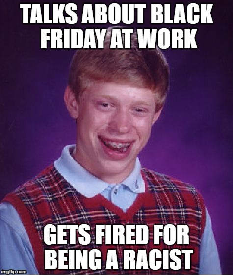 Bad Luck Brian Meme | TALKS ABOUT BLACK FRIDAY AT WORK GETS FIRED FOR BEING A RACIST | image tagged in memes,bad luck brian | made w/ Imgflip meme maker