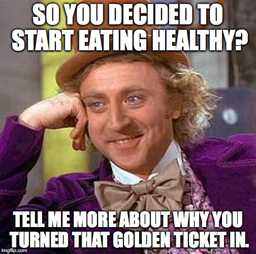How this movie should have gone. | SO YOU DECIDED TO START EATING HEALTHY? TELL ME MORE ABOUT WHY YOU TURNED THAT GOLDEN TICKET IN. | image tagged in memes,creepy condescending wonka | made w/ Imgflip meme maker