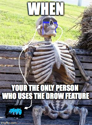 It's like its never been touched. | WHEN YOUR THE ONLY PERSON WHO USES THE DROW FEATURE | image tagged in memes,waiting skeleton,drawing | made w/ Imgflip meme maker