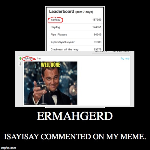 ERMAHGERD | ISAYISAY COMMENTED ON MY MEME. | image tagged in funny,demotivationals | made w/ Imgflip demotivational maker