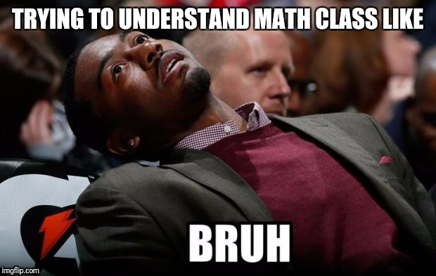 Bruh | TRYING TO UNDERSTAND MATH CLASS LIKE | image tagged in bruh | made w/ Imgflip meme maker
