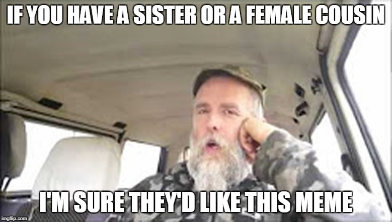 IF YOU HAVE A SISTER OR A FEMALE COUSIN I'M SURE THEY'D LIKE THIS MEME | made w/ Imgflip meme maker