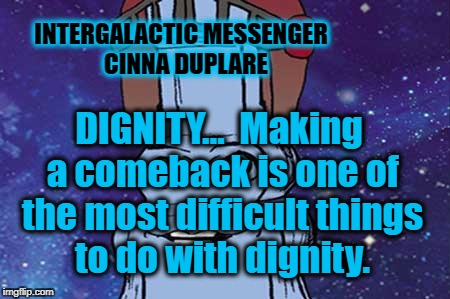 CINNA DUPLARE - DIGNITY | INTERGALACTIC MESSENGER  CINNA DUPLARE DIGNITY…  Making a comeback is one of the most difficult things to do with dignity. | image tagged in leadership,great idea,inspirational quote,grace,dignity,memes | made w/ Imgflip meme maker