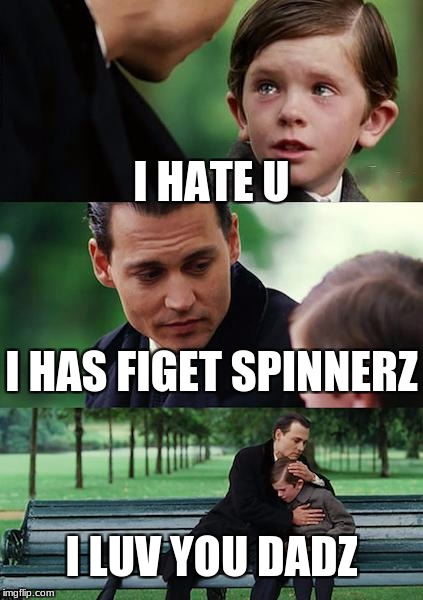 Finding Neverland Meme | I HATE U I HAS FIGET SPINNERZ I LUV YOU DADZ | image tagged in memes,finding neverland | made w/ Imgflip meme maker
