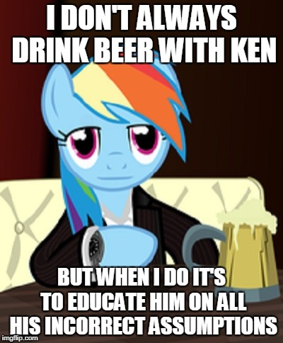 I DON'T ALWAYS DRINK BEER WITH KEN BUT WHEN I DO IT'S TO EDUCATE HIM ON ALL HIS INCORRECT ASSUMPTIONS | made w/ Imgflip meme maker