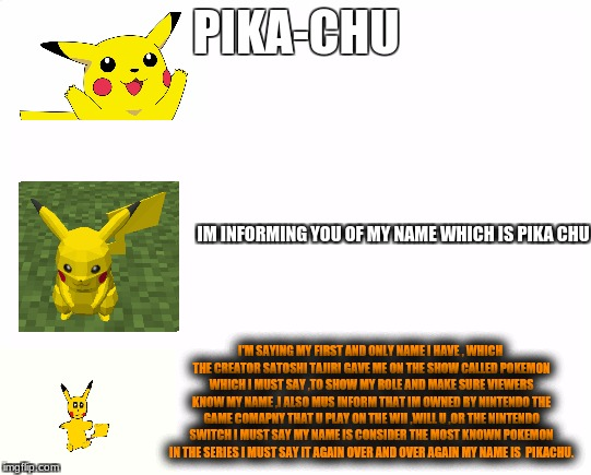 increasingly verbose meme of pikachu | PIKA-CHU IM INFORMING YOU OF MY NAME WHICH IS PIKA CHU I'M SAYING MY FIRST AND ONLY NAME I HAVE , WHICH THE CREATOR SATOSHI TAJIRI GAVE ME O | image tagged in increasingly verbose meme,dank meme,pokemon meme,meme,funny meme | made w/ Imgflip meme maker