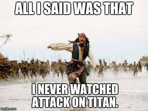 Jack Sparrow Being Chased Meme | ALL I SAID WAS THAT I NEVER WATCHED ATTACK ON TITAN. | image tagged in memes,jack sparrow being chased | made w/ Imgflip meme maker