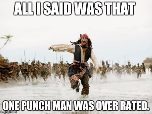 Jack Sparrow Being Chased Meme | ALL I SAID WAS THAT ONE PUNCH MAN WAS OVER RATED. | image tagged in memes,jack sparrow being chased | made w/ Imgflip meme maker