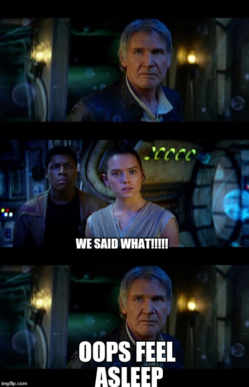 Middle | WE SAID WHAT!!!!! OOPS FEEL ASLEEP | image tagged in memes,it's true all of it han solo | made w/ Imgflip meme maker