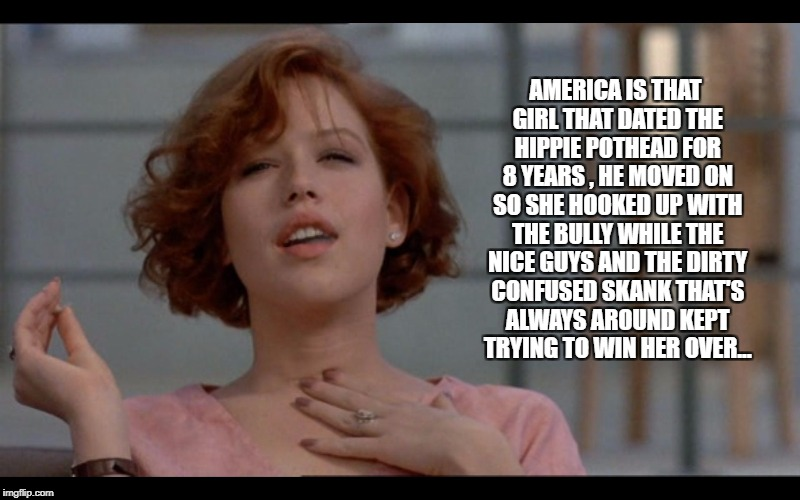 AMERICA IS THAT GIRL THAT DATED THE HIPPIE POTHEAD FOR 8 YEARS , HE MOVED ON SO SHE HOOKED UP WITH THE BULLY WHILE THE NICE GUYS AND THE DIR | image tagged in molly ringwald smoking | made w/ Imgflip meme maker