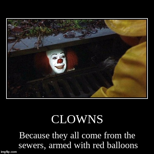 CLOWNS | Because they all come from the sewers, armed with red balloons | image tagged in funny,demotivationals | made w/ Imgflip demotivational maker