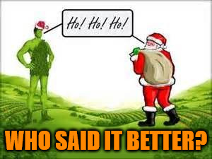Ho Greetings | WHO SAID IT BETTER? | image tagged in santa green giant,ho ho ho,memes,greetings,funny memes | made w/ Imgflip meme maker