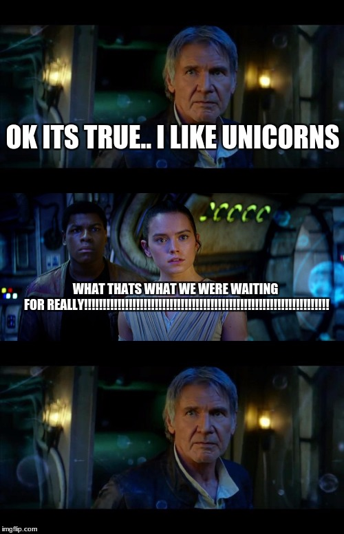 End | OK ITS TRUE.. I LIKE UNICORNS WHAT THATS WHAT WE WERE WAITING FOR REALLY!!!!!!!!!!!!!!!!!!!!!!!!!!!!!!!!!!!!!!!!!!!!!!!!!!!!!!!!!!!!!!!!!! | image tagged in memes,it's true all of it han solo | made w/ Imgflip meme maker