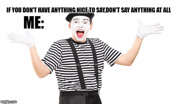 IF YOU DON'T HAVE ANYTHING NICE TO SAY,DON'T SAY ANYTHING AT ALL ME: | image tagged in mime | made w/ Imgflip meme maker
