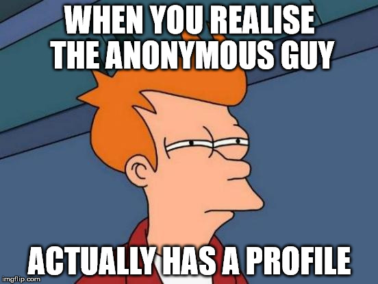 Futurama Fry Meme | WHEN YOU REALISE THE ANONYMOUS GUY ACTUALLY HAS A PROFILE | image tagged in memes,futurama fry | made w/ Imgflip meme maker