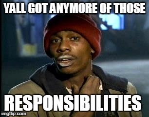 Y'all Got Any More Of That Meme | YALL GOT ANYMORE OF THOSE RESPONSIBILITIES | image tagged in memes,yall got any more of | made w/ Imgflip meme maker