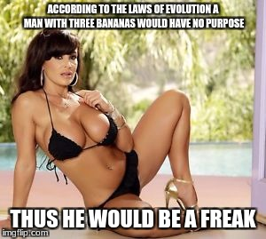 ACCORDING TO THE LAWS OF EVOLUTION A MAN WITH THREE BANANAS WOULD HAVE NO PURPOSE THUS HE WOULD BE A FREAK | made w/ Imgflip meme maker
