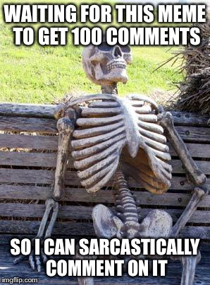 Waiting Skeleton Meme | WAITING FOR THIS MEME TO GET 100 COMMENTS SO I CAN SARCASTICALLY COMMENT ON IT | image tagged in memes,waiting skeleton | made w/ Imgflip meme maker