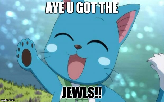 AYE U GOT THE JEWLS!! | image tagged in happy fairy tail | made w/ Imgflip meme maker