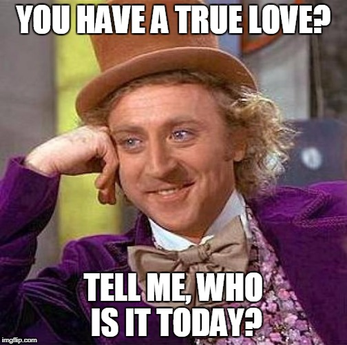 Creepy Condescending Wonka Meme | YOU HAVE A TRUE LOVE? TELL ME, WHO IS IT TODAY? | image tagged in memes,creepy condescending wonka | made w/ Imgflip meme maker