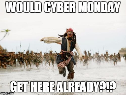 Jack Sparrow Being Chased Meme | WOULD CYBER MONDAY GET HERE ALREADY?!? | image tagged in memes,jack sparrow being chased | made w/ Imgflip meme maker