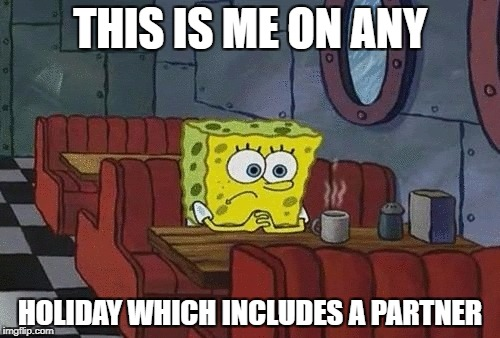 SpongeBob sitting alone | THIS IS ME ON ANY HOLIDAY WHICH INCLUDES A PARTNER | image tagged in spongebob sitting alone | made w/ Imgflip meme maker