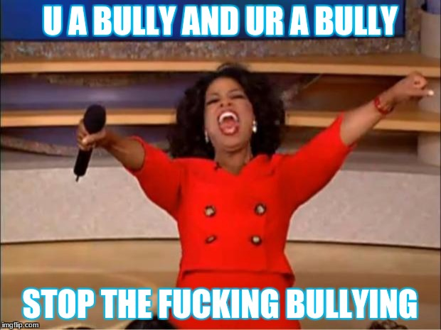 Oprah You Get A Meme | U A BULLY AND UR A BULLY STOP THE F**KING BULLYING | image tagged in memes,oprah you get a | made w/ Imgflip meme maker