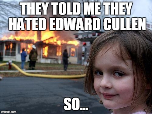 Disaster Girl Meme | THEY TOLD ME THEY HATED EDWARD CULLEN SO... | image tagged in memes,disaster girl | made w/ Imgflip meme maker