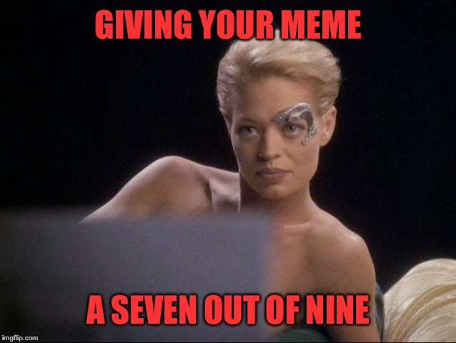 Take it as a 10! Star Trek Week! Nov 20 - 27 A brandy_jackson, Tombstone 1881 and coollew event! | GIVING YOUR MEME A SEVEN OUT OF NINE | image tagged in star trek week,seven of nine,star trek,star trek the next generation | made w/ Imgflip meme maker