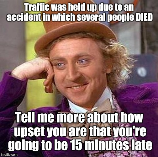 Get some perspective  | Traffic was held up due to an accident in which several people DIED Tell me more about how upset you are that you're going to be 15 minutes  | image tagged in memes,creepy condescending wonka | made w/ Imgflip meme maker