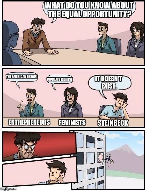 Boardroom Meeting Suggestion Meme | WHAT DO YOU KNOW ABOUT THE EQUAL OPPORTUNITY? THE AMERICAN DREAM! WOMEN'S RIGHTS! IT DOESN'T EXIST. STEINBECK FEMINISTS ENTREPRENEURS | image tagged in memes,boardroom meeting suggestion | made w/ Imgflip meme maker