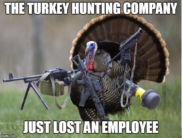 turkey | THE TURKEY HUNTING COMPANY JUST LOST AN EMPLOYEE | image tagged in turkey,memes,thanksgiving | made w/ Imgflip meme maker
