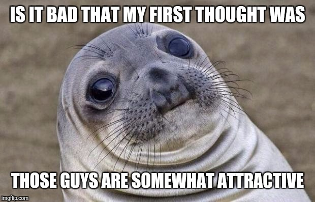 Awkward Moment Sealion Meme | IS IT BAD THAT MY FIRST THOUGHT WAS THOSE GUYS ARE SOMEWHAT ATTRACTIVE | image tagged in memes,awkward moment sealion | made w/ Imgflip meme maker