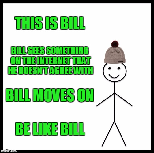 A Lesson To Learn.  | THIS IS BILL BILL SEES SOMETHING ON THE INTERNET THAT HE DOESN'T AGREE WITH BILL MOVES ON BE LIKE BILL | image tagged in memes,be like bill | made w/ Imgflip meme maker