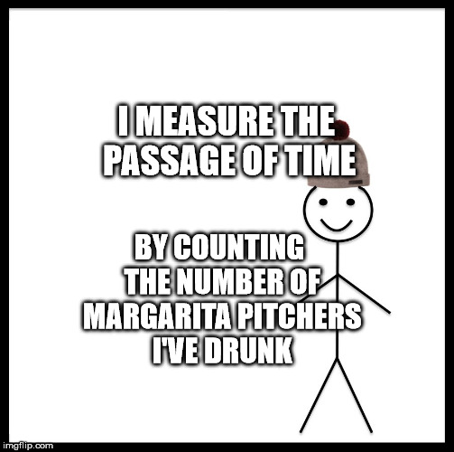Be Like Bill Meme | I MEASURE THE PASSAGE OF TIME BY COUNTING THE NUMBER OF MARGARITA PITCHERS I'VE DRUNK | image tagged in memes,be like bill | made w/ Imgflip meme maker