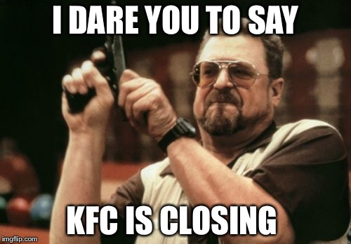 I dare you | I DARE YOU TO SAY KFC IS CLOSING | image tagged in memes,am i the only one around here,kfc,gun,usa | made w/ Imgflip meme maker