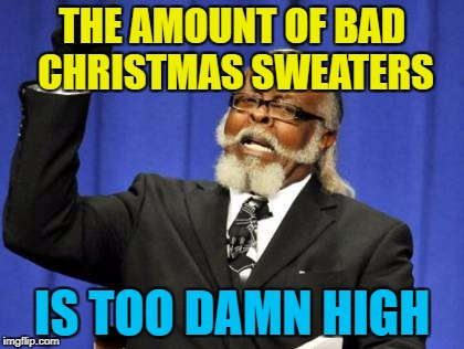 Too Damn High Meme | THE AMOUNT OF BAD CHRISTMAS SWEATERS IS TOO DAMN HIGH | image tagged in memes,too damn high | made w/ Imgflip meme maker