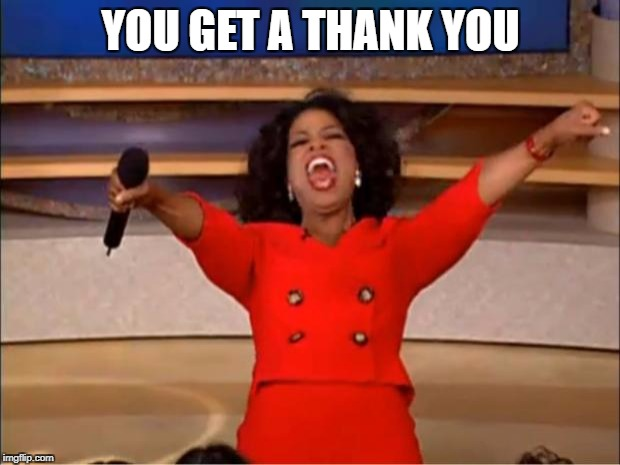 Oprah You Get A Meme | YOU GET A THANK YOU | image tagged in memes,oprah you get a | made w/ Imgflip meme maker