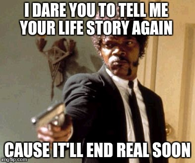 Say That Again I Dare You Meme | I DARE YOU TO TELL ME YOUR LIFE STORY AGAIN CAUSE IT'LL END REAL SOON | image tagged in memes,say that again i dare you | made w/ Imgflip meme maker